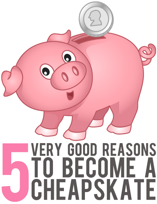 5 very good reasons to become a cheapskate
