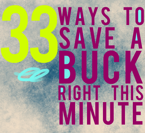 33 ways to save a buck right this minute