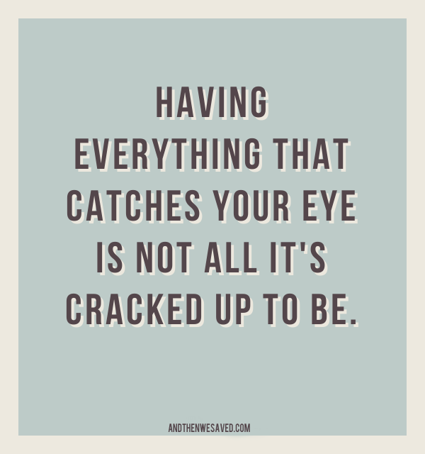 having everthing that catches your eye isn't all it's cracked up to be