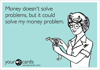 money doesn't solve problems but it coud solve my money problems