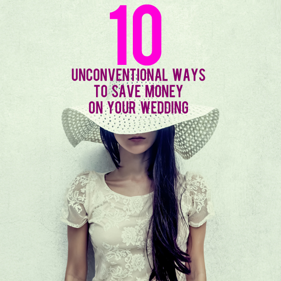 unconventional ways to save money on your wedding