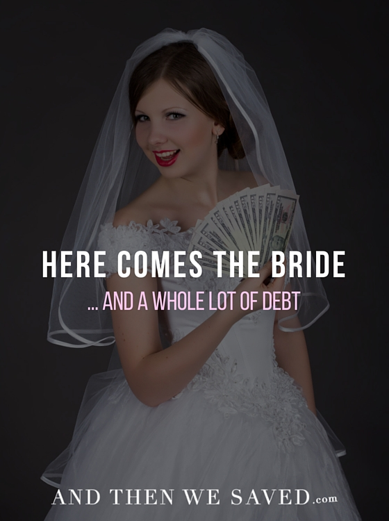 Here Comes the Bride (and a whole lot of debt) | AndThenWeSaved.com