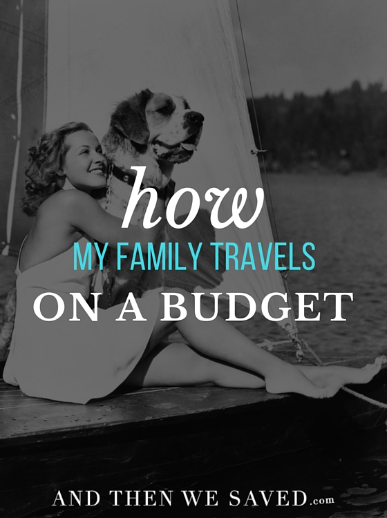 How My Family Travels on a Budget | AndThenWeSaved.com