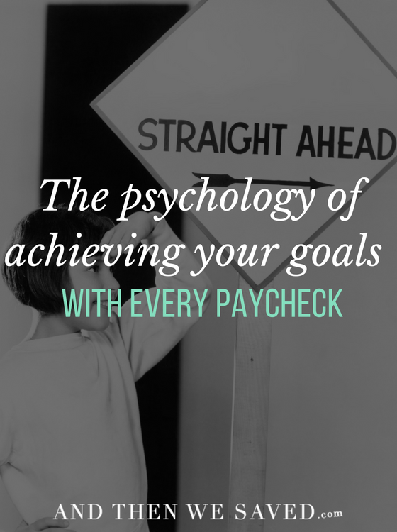 The Psychology of Achieving Your Goals with Every Paycheck | AndThenWeSaved.com