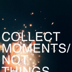collect moments not things life is worth more 042512