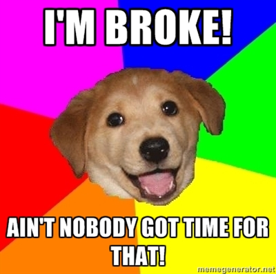 i'm broke! ain't nobody got time for that!