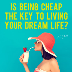 be cheap to live your dream life