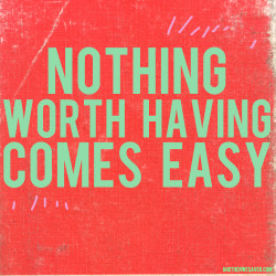 nothing worth having comes