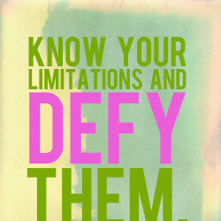 know your limitations and defy them