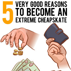 very good reasons to be an extreme cheapskate