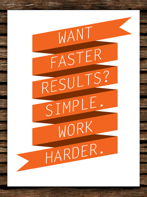 want faster results? work harder