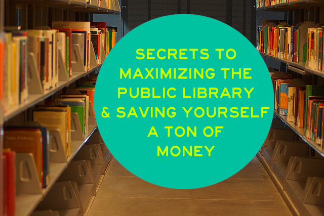 Secrets to Maximizing the Public Library & Saving Yourself a Ton of Money in the Process