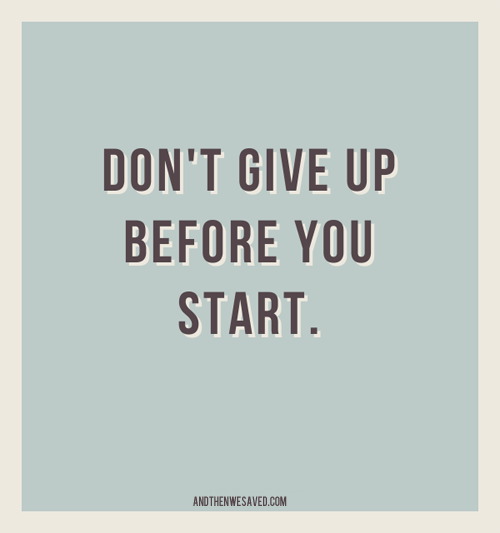 dont give up before you start