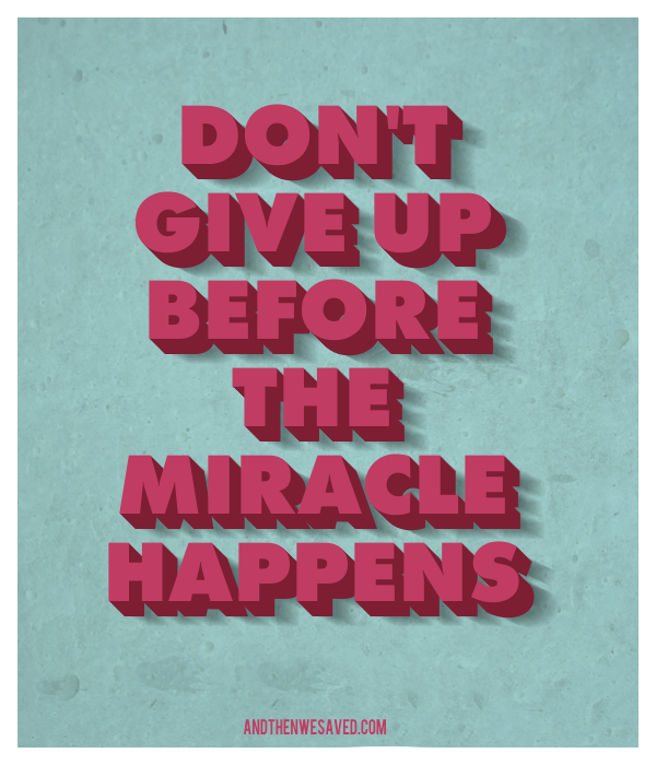 dont give up before the miracle happens