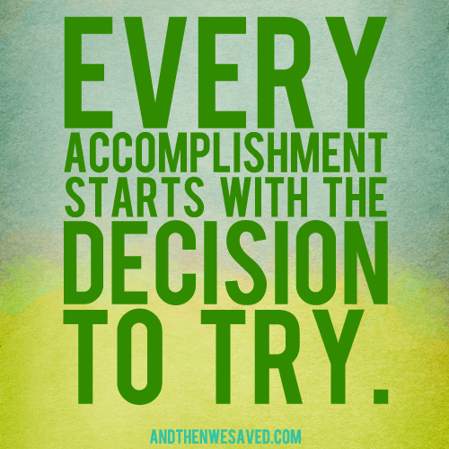 every accomplishment starts with the decision to try