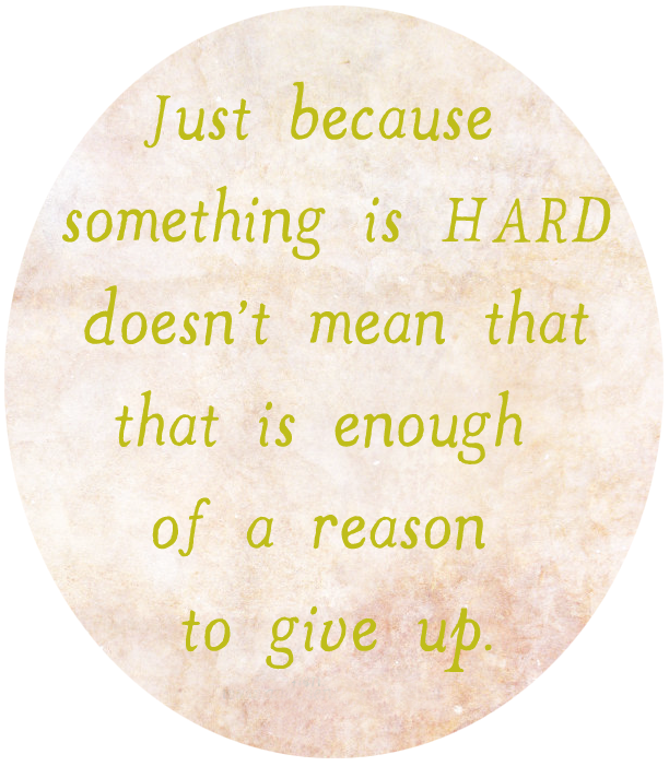 just because something is hard doesn't mean that that is enough of a reason to give up