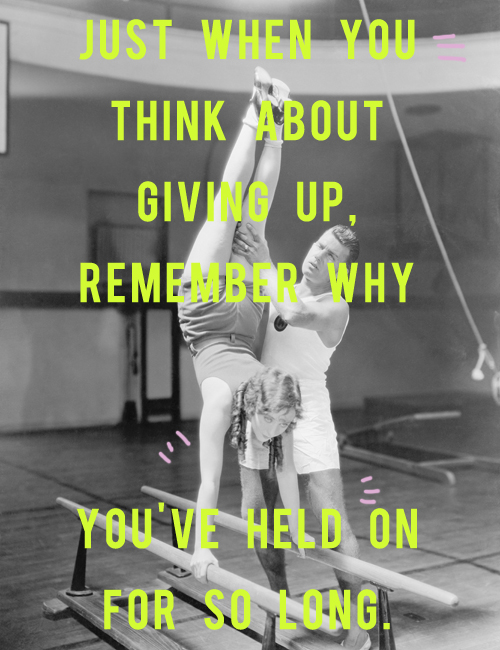 just when you think about giving up remember why you held on
