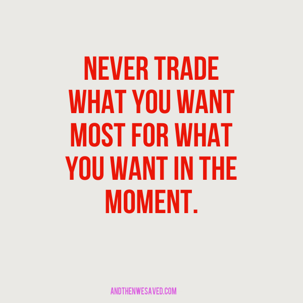 never trade what you want most for what you want in the moment
