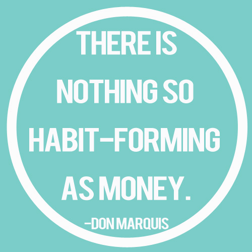 There is Nothing So habit-forming as money