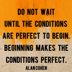 Do Not Wait Until The Conditions Are Perfect