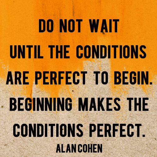 Do Not Wait Until The Conditions Are Perfect -And Then We Saved