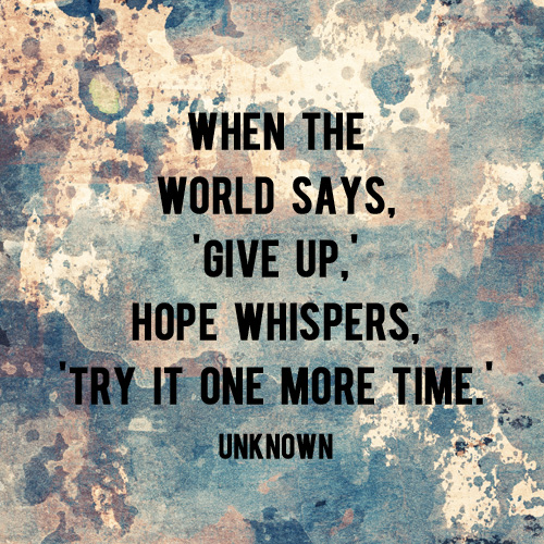 When the world says give up, hope whispers try it one more time. -And Then We Saved