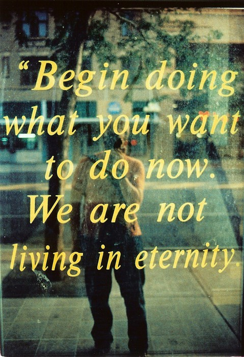 begin doing what you want to do now. we are not living in eternity
