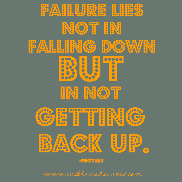 failure lies not in falling down but in not getting back up