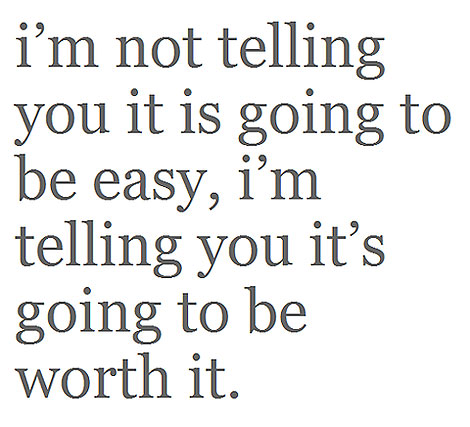 i'm not telling you it is going to be easy, i'm telling you it's going to be worth it