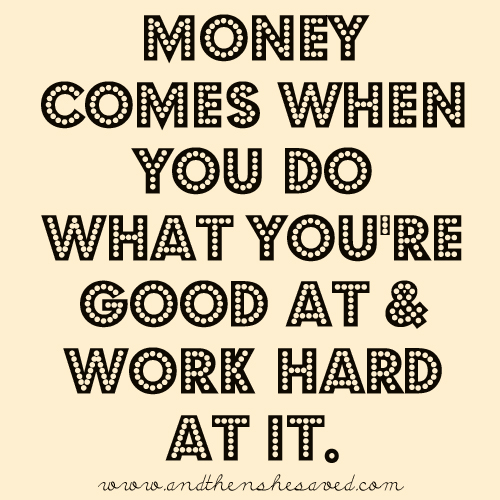 money comes when you do what you're good at and work hard at it