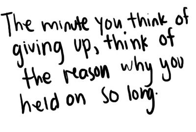 the minute you think of giving up, think if the reason why you held on so long