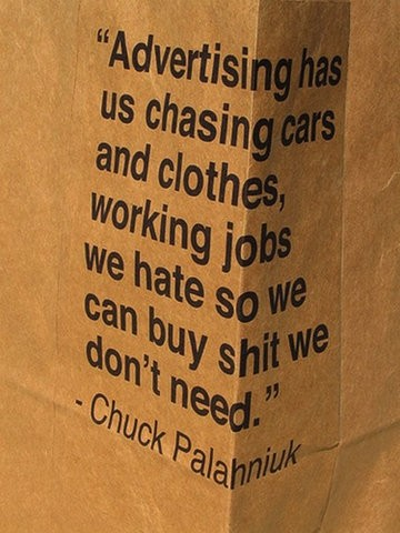 """""""Advertising has us chasing and clothes, working jobs we hate so we can buy shit we don't need."""" - Chuck Palaniuk"""